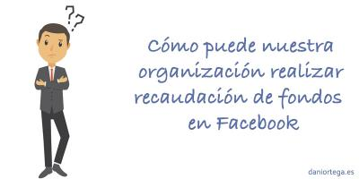 Cómo puede nuestra organización realizar recaudación de fondos en Facebook